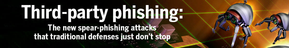Third-party phishing: The new spear-phishing attacks that traditional defenses just don't stop