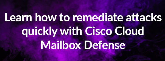 Learn how to remediate attacks quickly with Cisco Cloud Mailbox Defense