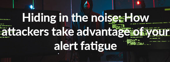 Hiding in the noise: How attackers take advantage of your alert fatigue